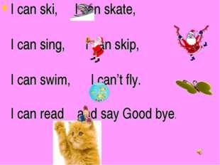 I can ski, I can skate, I can sing, I can skip, I can swim, I can't fly. I ca