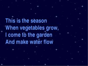 This is the season When vegetables grow, I come to the garden And make water
