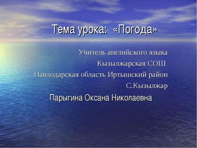 Тема урока: «Погода» Учитель английского языка Кызылжарская СОШ Павлодарская...