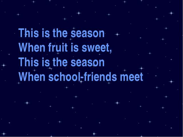 This is the season When fruit is sweet, This is the season When school-friend...