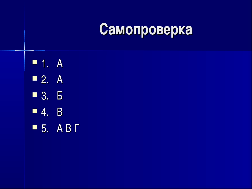 Самопроверка 1. А 2. А 3. Б 4. В 5. А В Г