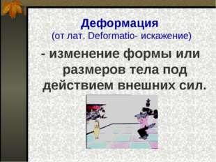 Деформация (от лат. Deformatio- искажение) - изменение формы или размеров тел