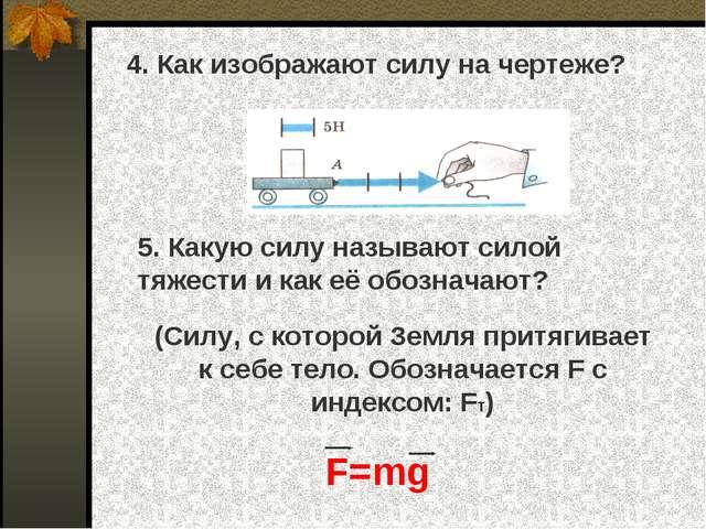 4. Как изображают силу на чертеже? 5. Какую силу называют силой тяжести и ка...