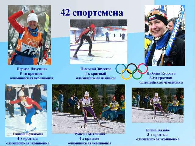42 спортсмена Любовь Егорова 6-ти кратная олимпийская чемпионка Лариса Лазути...