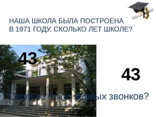 НАША ШКОЛА БЫЛА ПОСТРОЕНА В 1971 ГОДУ. СКОЛЬКО ЛЕТ ШКОЛЕ? 43 Сколько было пер