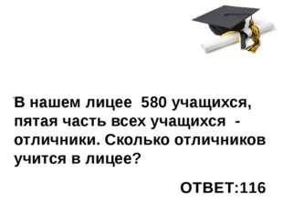 . В нашем лицее 580 учащихся, пятая часть всех учащихся - отличники. Сколько