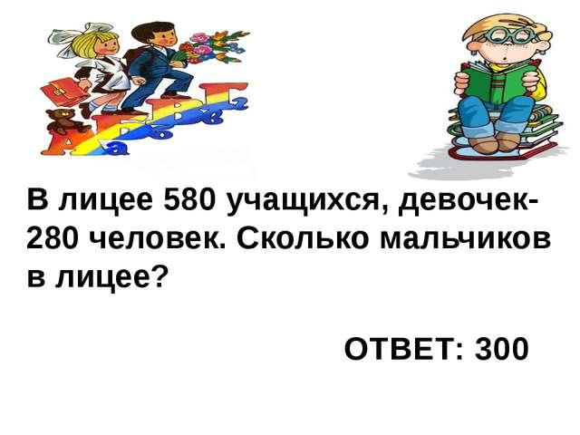 В лицее 580 учащихся, девочек-280 человек. Сколько мальчиков в лицее? ОТВЕТ:...