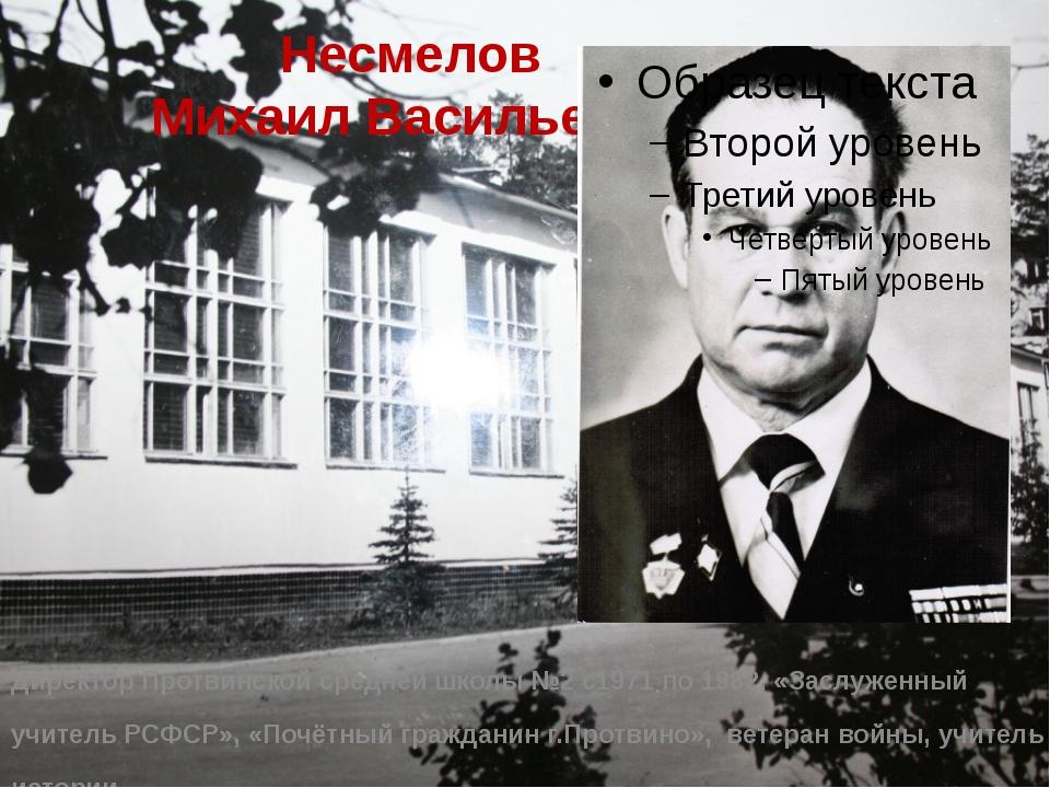 Несмелов Михаил Васильевич Директор Протвинской средней школы №2 с1971 по 198...