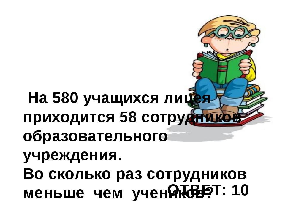 На 580 учащихся лицея приходится 58 сотрудников образовательного учреждения....