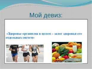 Мой девиз: «Здоровье организма в целом – залог здоровья его отдельных систем»