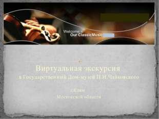 Виртуальная экскурсия в Государственный Дом-музей П.И.Чайковского г.Клин Моск