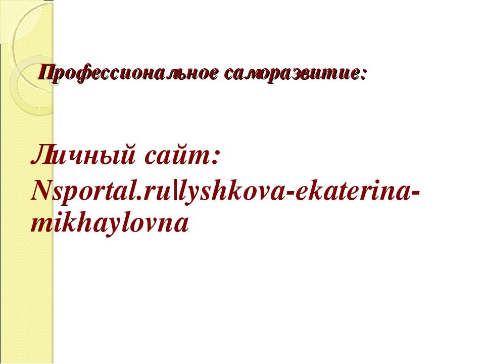 Профессиональное саморазвитие: Личный сайт: Nsportal.ru|lyshkova-ekaterina-m...