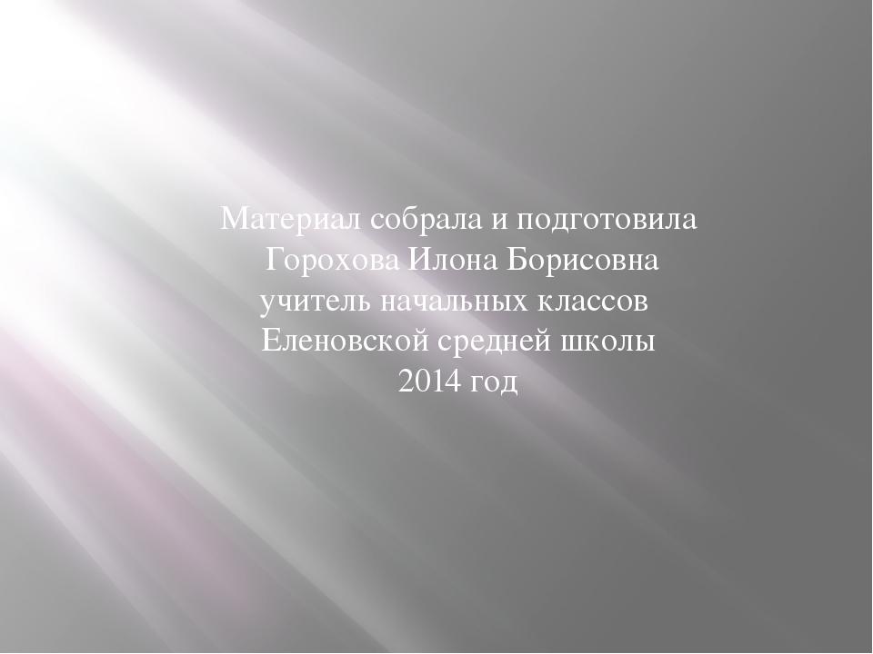 Материал собрала и подготовила Горохова Илона Борисовна учитель начальных кла...