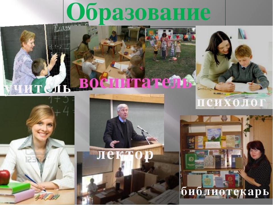 Образование учитель библиотекарь лектор воспитатель психолог