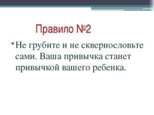 Правило №2 Не грубите и не сквернословьте сами. Ваша привычка станет привычк