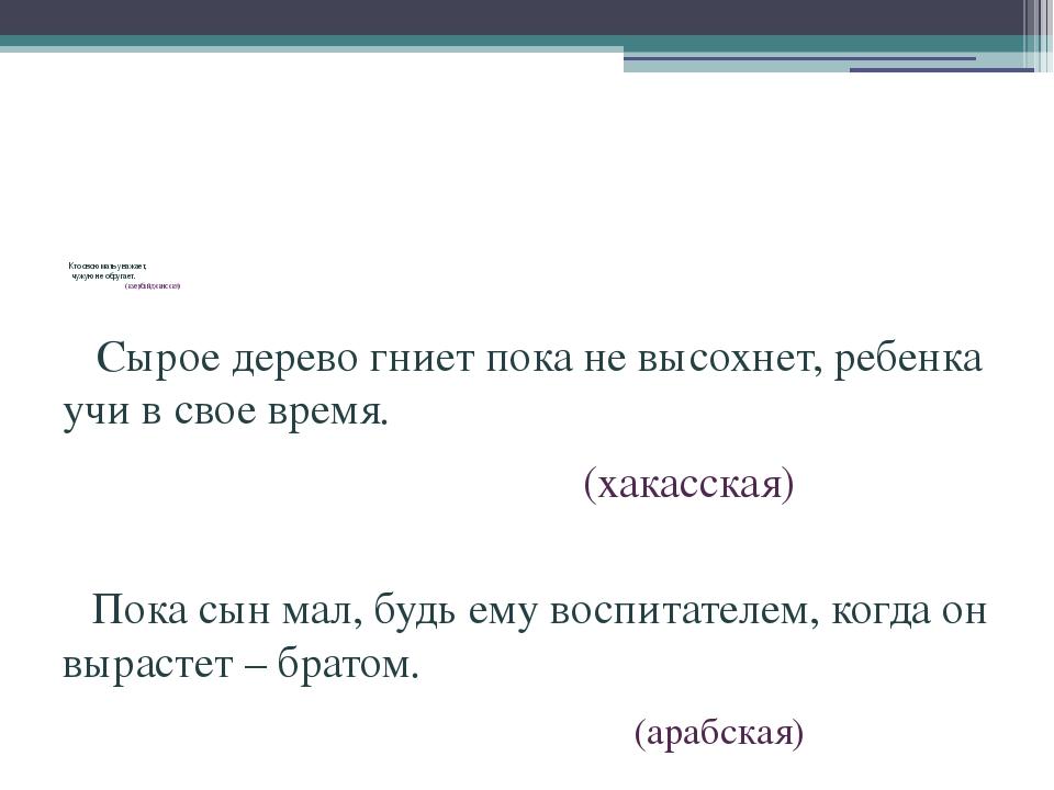 Кто свою мать уважает, чужую не обругает. (азербайджанская) Сырое дерево гни...