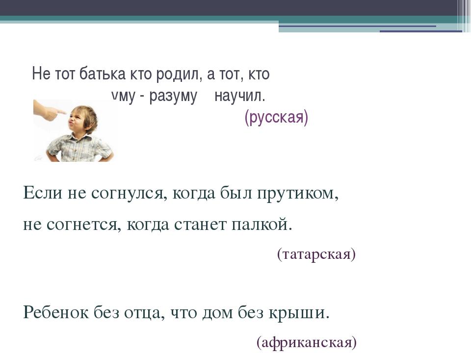 Не тот батька кто родил, а тот, кто уму - разуму научил. (русская) Если не с...