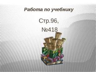 Работа по учебнику Стр.96, №418