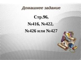Домашнее задание Стр.96, №416, №422, №426 или №427