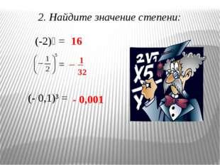 2. Найдите значение степени: (-2)⁴ = = (- 0,1)³ = 16 - 0,001 — 1 32 —