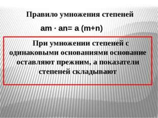 Правило умножения степеней При умножении степеней с одинаковыми основаниями о
