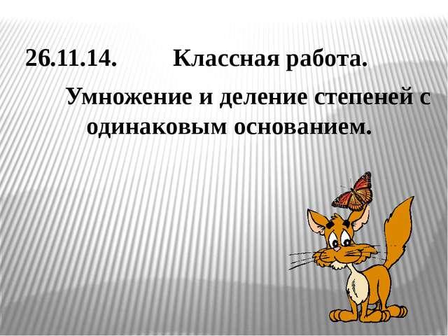 26.11.14. Классная работа. Умножение и деление степеней с одинаковым основан...