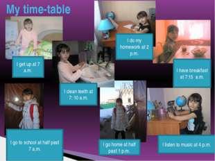 My time-table I get up at 7 a.m. I go to school at half past 7 a,m. I clean t
