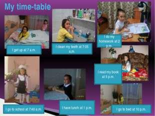 My time-table I get up at 8.00 a.m I am at school at 9.00 a.m I get up at 7 a