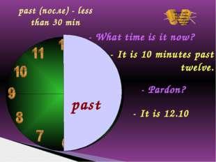 past - What time is it now? - It is 10 minutes past twelve. - Pardon? - It i