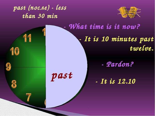 past - What time is it now? - It is 10 minutes past twelve. - Pardon? - It i...
