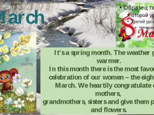 March It's a spring month. The weather gets warmer. In this month there is th