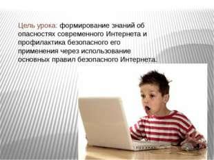Цель урока: формирование знаний об опасностях современного Интернета и профил