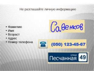 Не разглашайте личную информацию Фамилию Имя Возраст Адрес Номер телефона