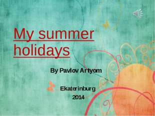 My summer holidays By Pavlov Artyom Ekaterinburg 2014