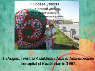 In August, I went to Kazakhstan, Astana! Astana became the capital of Kazakhs