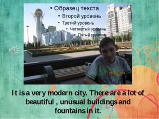 It is a very modern city. There are a lot of beautiful , unusual buildings an