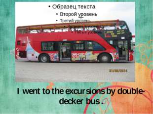 I went to the excursions by double-decker bus .