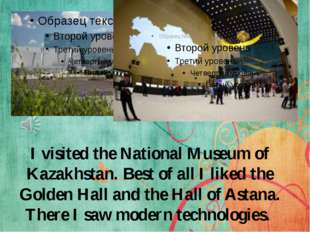 I visited the National Museum of Kazakhstan. Best of all I liked the Golden H