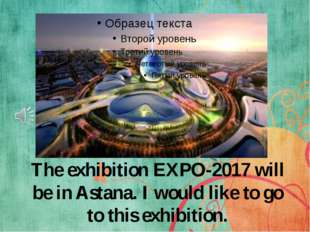 The exhibition EXPO-2017 will be in Astana. I would like to go to this exhibi