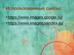 Использованные сайты: https://www.images.google.ru/ https://www.images.yandex
