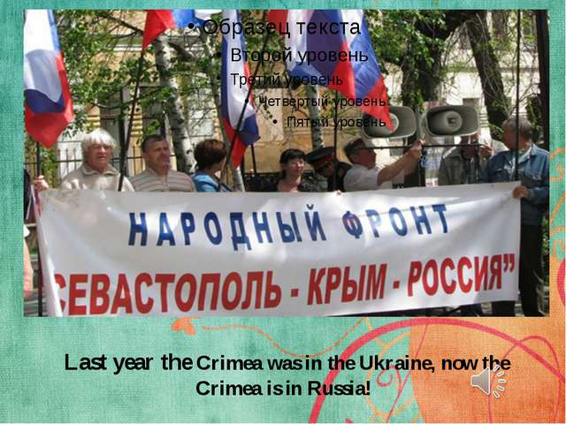 Last year the Crimea was in the Ukraine, now the Crimea is in Russia!