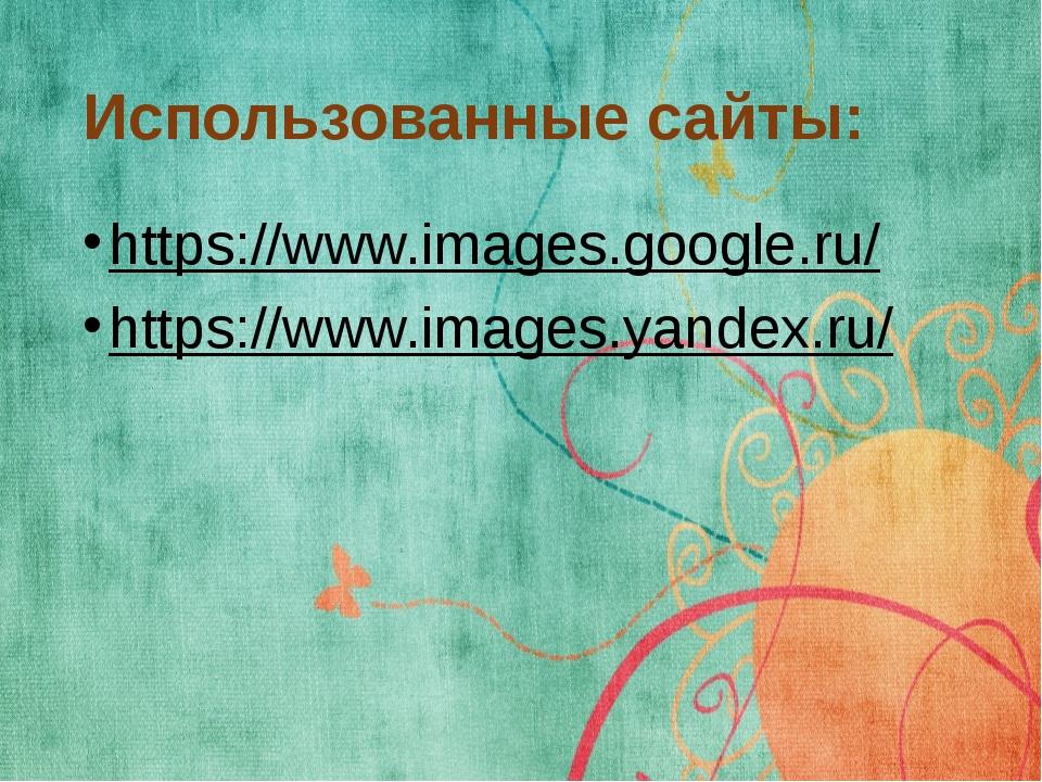 Использованные сайты: https://www.images.google.ru/ https://www.images.yandex...