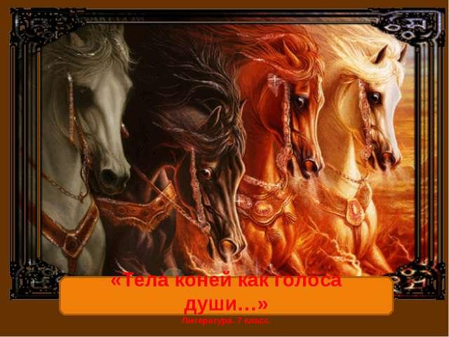 «Тела коней как голоса души…» Литература. 7 класс.