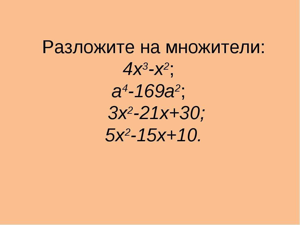 Разложите на множители: 4х3-х2; а4-169а2; 3х2-21х+30; 5х2-15х+10.
