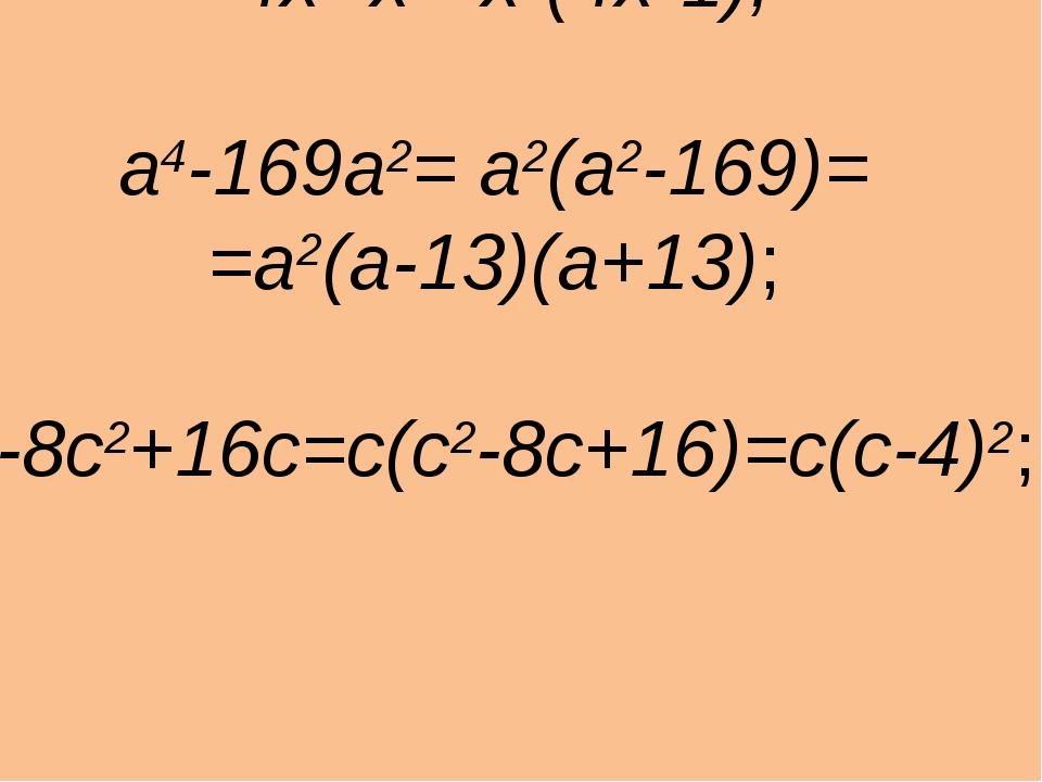 4х3-х2=х2(4х-1); а4-169а2= а2(а2-169)= =а2(a-13)(a+13); с3-8с2+16с=c(с2-8с+1...