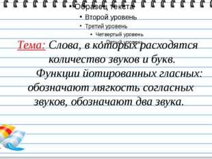 Тема: Слова, в которых расходятся количество звуков и букв. Функции йотирова