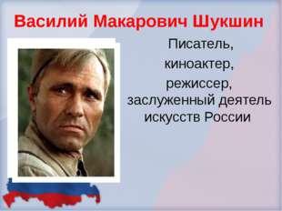 Василий Макарович Шукшин Писатель, киноактер, режиссер, заслуженный деятель и