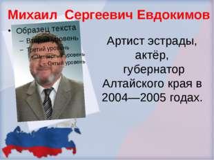 Артист эстрады, актёр, губернатор Алтайского края в 2004—2005 годах. Михаил