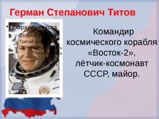 Герман Степанович Титов Командир космического корабля «Восток-2», лётчик-косм