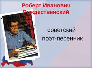 Роберт Иванович Рождественский советский поэт-песенник